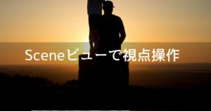 UnityでScene(シーン)ビューの視点を操作する方法【基本知識】