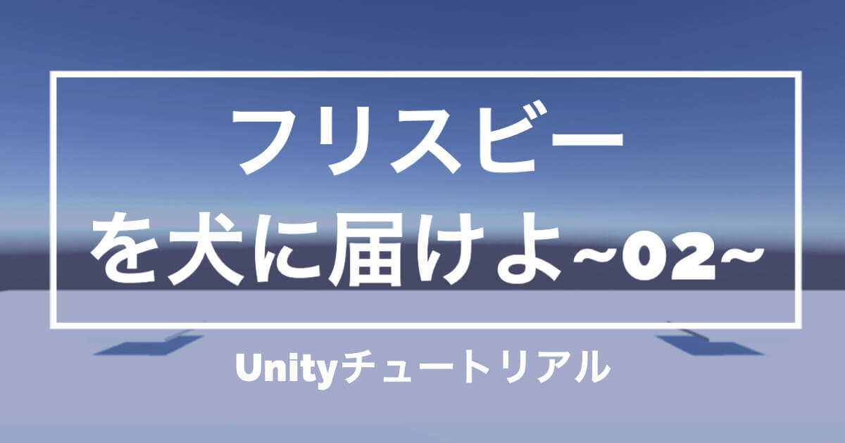【Unityチュートリアル】「フリスビーを犬に届けよ!」大まかな土台を作成編